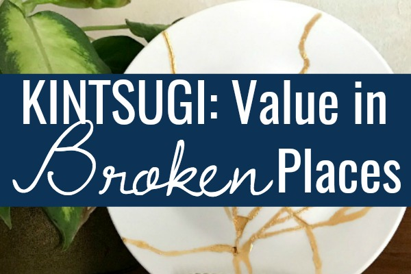 Kintsugi: Finding Value in the Broken Places