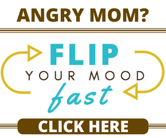 Don't be an angry mom. You can flip your mood fast.